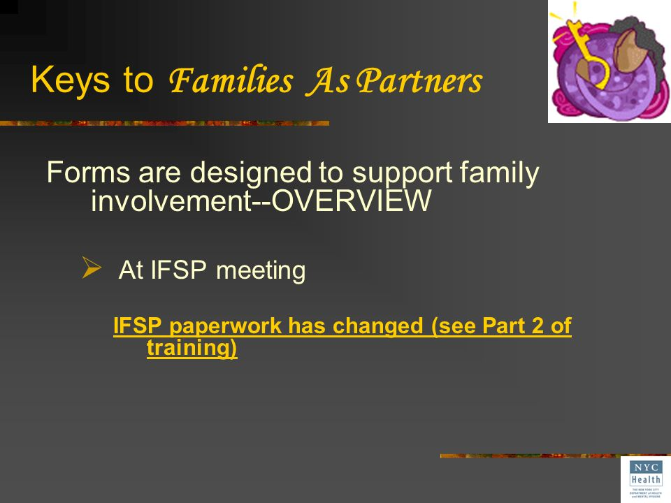 Keys to Families As Partners Forms are designed to support family involvement At initial IFSP meeting During services with child and families Between