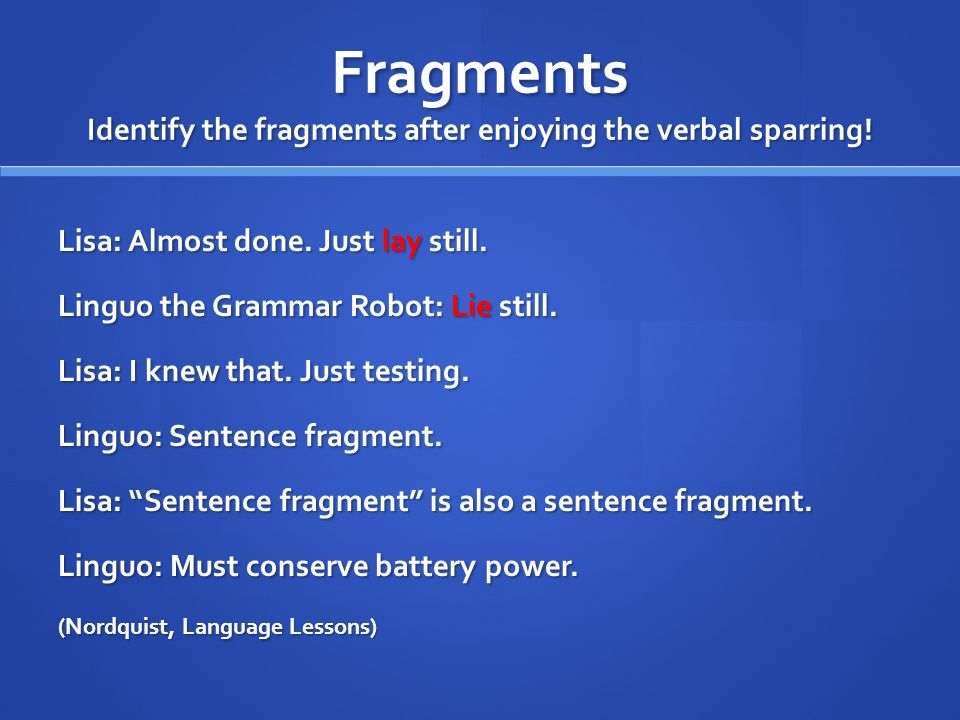Fragments Identify the fragments after enjoying the verbal sparring! Lisa: Almost done. Just lay still. Linguo the Grammar Robot: Lie still. Lisa: I k