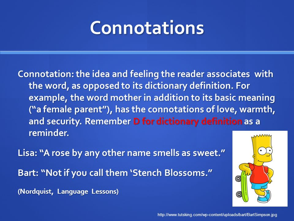 Connotations Connotation: the idea and feeling the reader associates with the word, as opposed to its dictionary definition. For example, the word mot