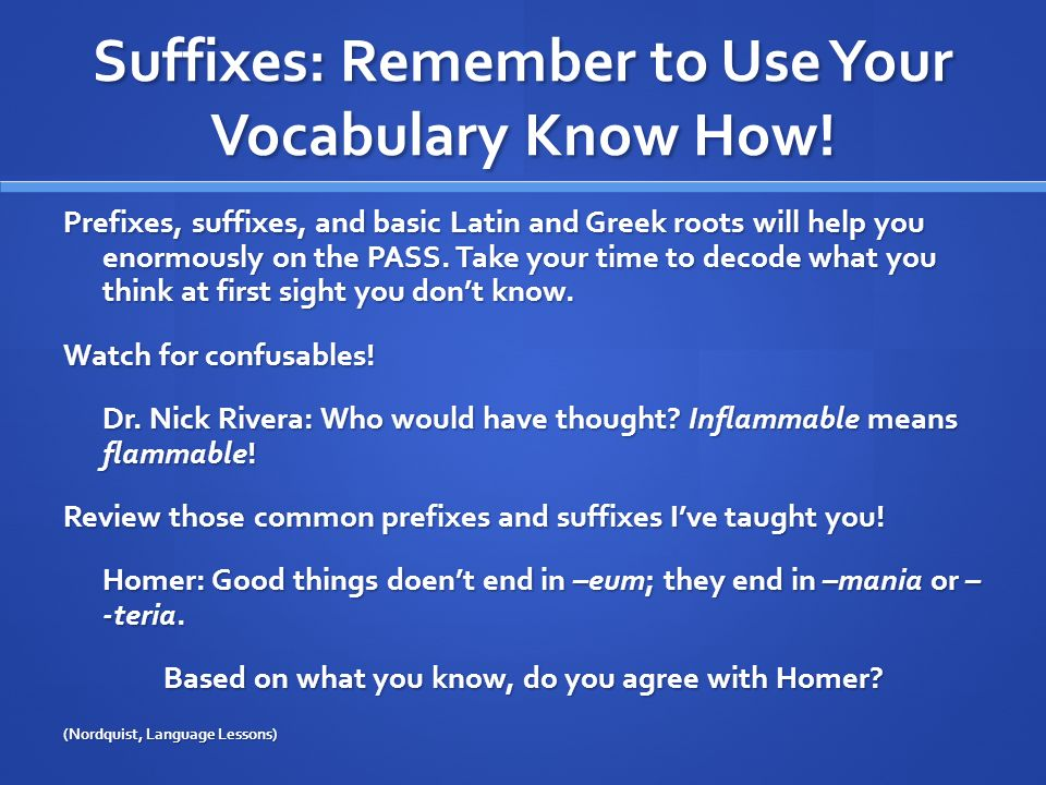 Suffixes: Remember to Use Your Vocabulary Know How! Prefixes, suffixes, and basic Latin and Greek roots will help you enormously on the PASS. Take you