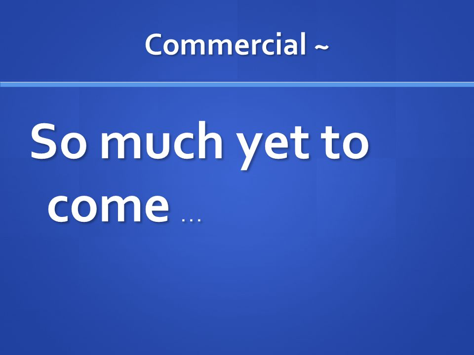 Commercial ~ So much yet to come...