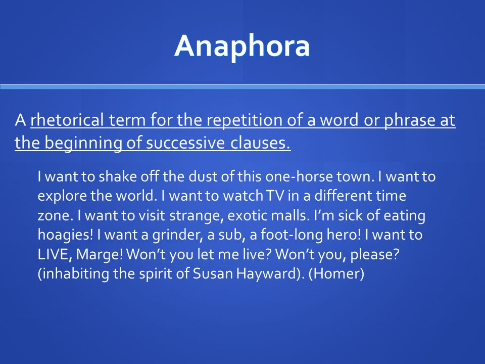 Anaphora A rhetorical term for the repetition of a word or phrase at the beginning of successive clauses. I want to shake off the dust of this one-hor