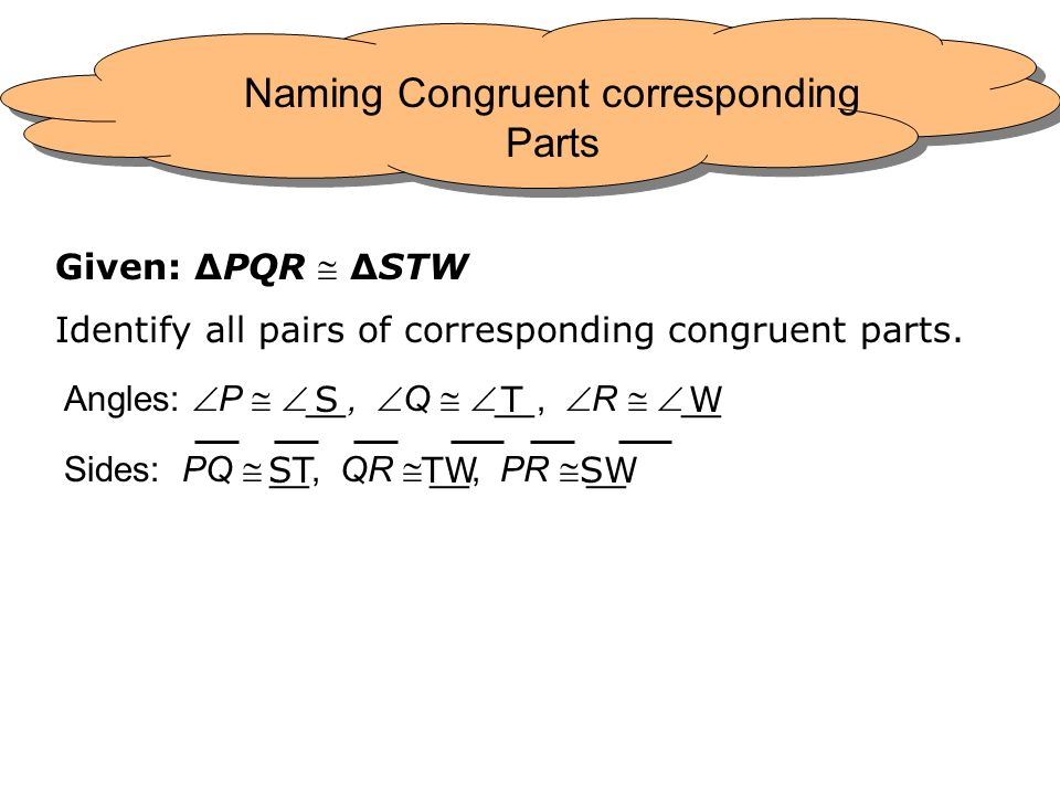 Given: PQR STW Identify all pairs of corresponding congruent parts. Angles: P __, Q __, R __ Sides: PQ __, QR __, PR __ STW STTWSW Naming Congruent co