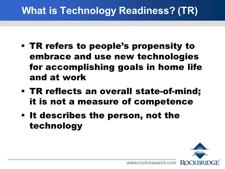 www.rockresearch.com LO TR HI TR Technology not for ordinary people Distrust tech support Want the basic model Technology fails at worst time E-commerce not safe Need confirmation that technology works Prefer talking to a person Technology gives control Technology more convenient Want most advanced technology Computers expand hours of business Want to tailor technology Thought leader First to acquire new technology Keep up with developments Like high-tech gadgets 100 92107 Technology Readiness Distribution