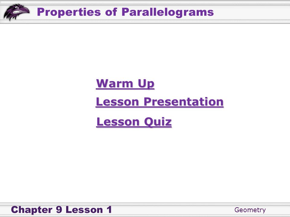 Geometry Chapter 9 Lesson 1 Properties of Parallelograms Warm Up Warm Up Lesson Presentation Lesson Presentation Lesson Quiz Lesson Quiz