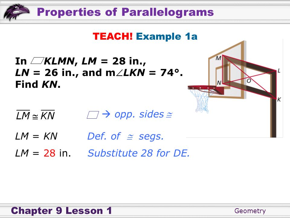 Geometry Chapter 9 Lesson 1 Properties of Parallelograms TEACH! Example 1a In KLMN, LM = 28 in., LN = 26 in., and mLKN = 74°. Find KN. Def. of segs. S