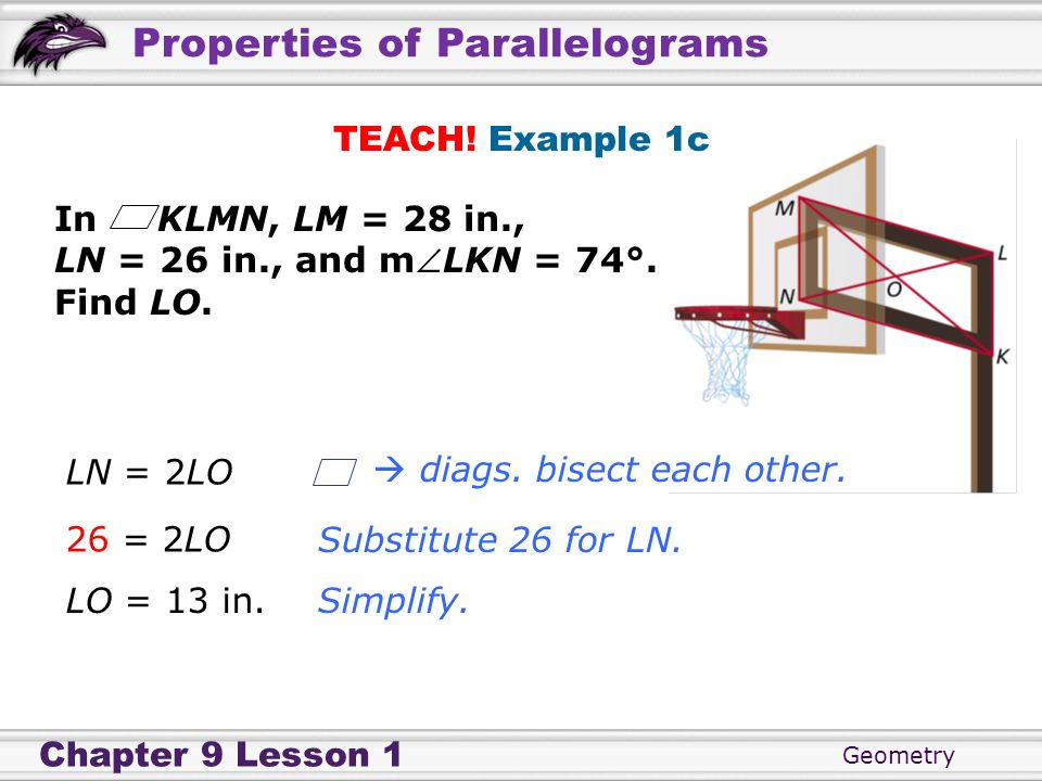 Geometry Chapter 9 Lesson 1 Properties of Parallelograms TEACH! Example 1c In KLMN, LM = 28 in., LN = 26 in., and mLKN = 74°. Find LO. Substitute 26 f
