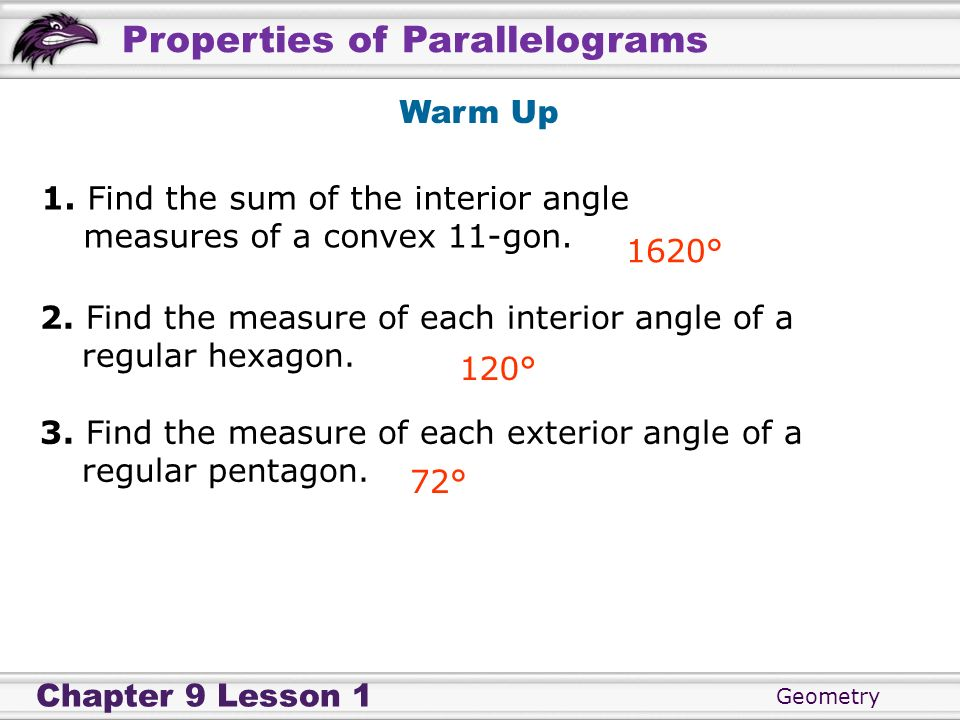 Geometry Chapter 9 Lesson 1 Properties of Parallelograms 1. Find the sum of the interior angle measures of a convex 11-gon. Warm Up 1620° 2. Find the