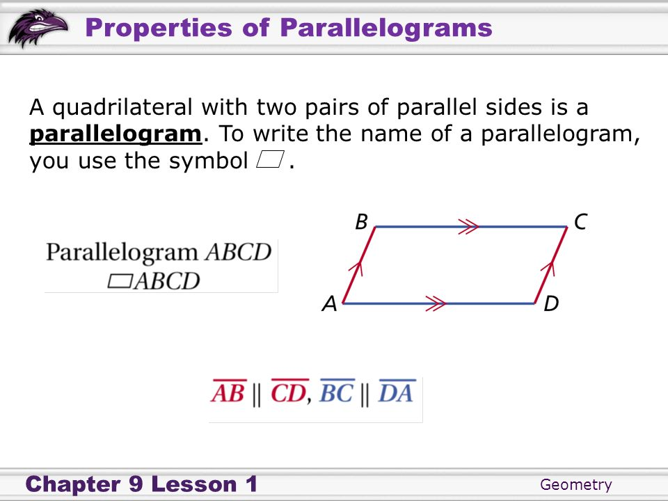 Geometry Chapter 9 Lesson 1 Properties of Parallelograms A quadrilateral with two pairs of parallel sides is a parallelogram. To write the name of a p