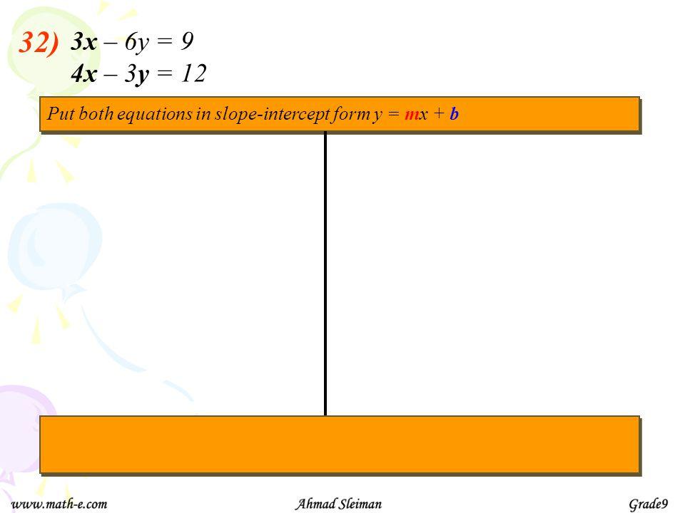 3x – 6y = 9 4x – 3y = 12 Put both equations in slope-intercept form y = mx + b 32)