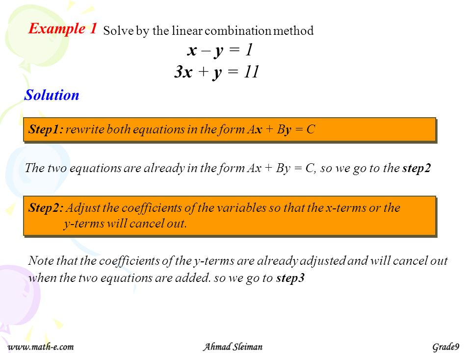 Example 1 Solve by the linear combination method The two equations are already in the form Ax + By = C, so we go to the step2 Solution Step2: Adjust t