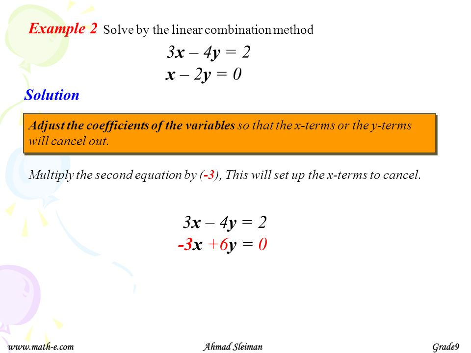 Example 2 Solve by the linear combination method 3x – 4y = 2 x – 2y = 0 Solution Adjust the coefficients of the variables so that the x-terms or the y
