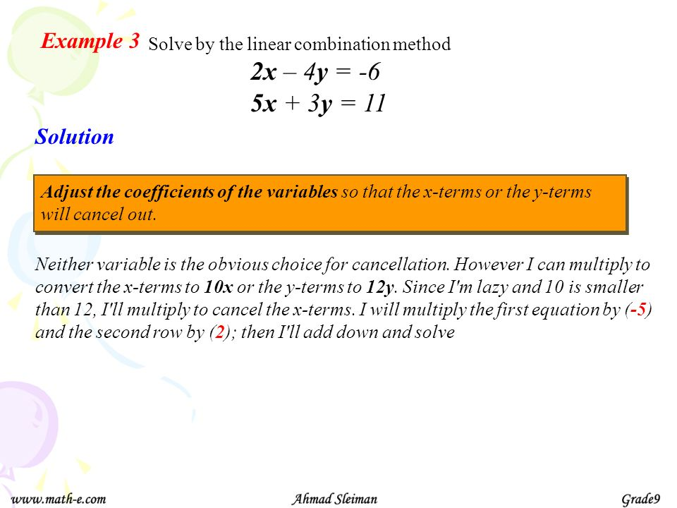 Example 3 Solve by the linear combination method Solution 2x – 4y = -6 5x + 3y = 11 Neither variable is the obvious choice for cancellation. However I