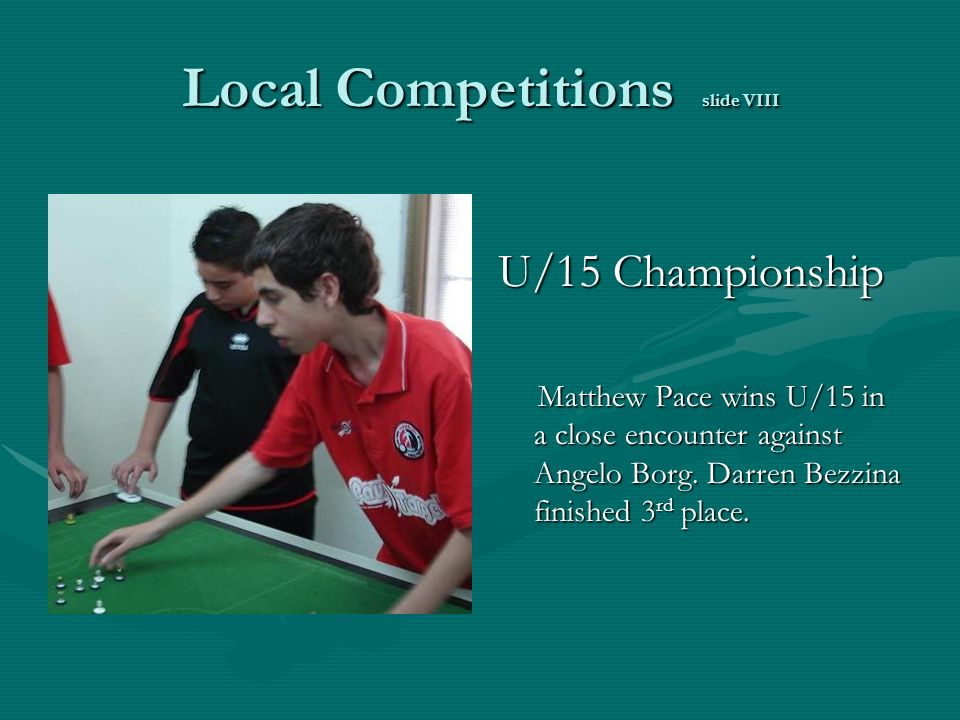 Local Competitions slide VIII U/15 Championship Matthew Pace wins U/15 in a close encounter against Angelo Borg.