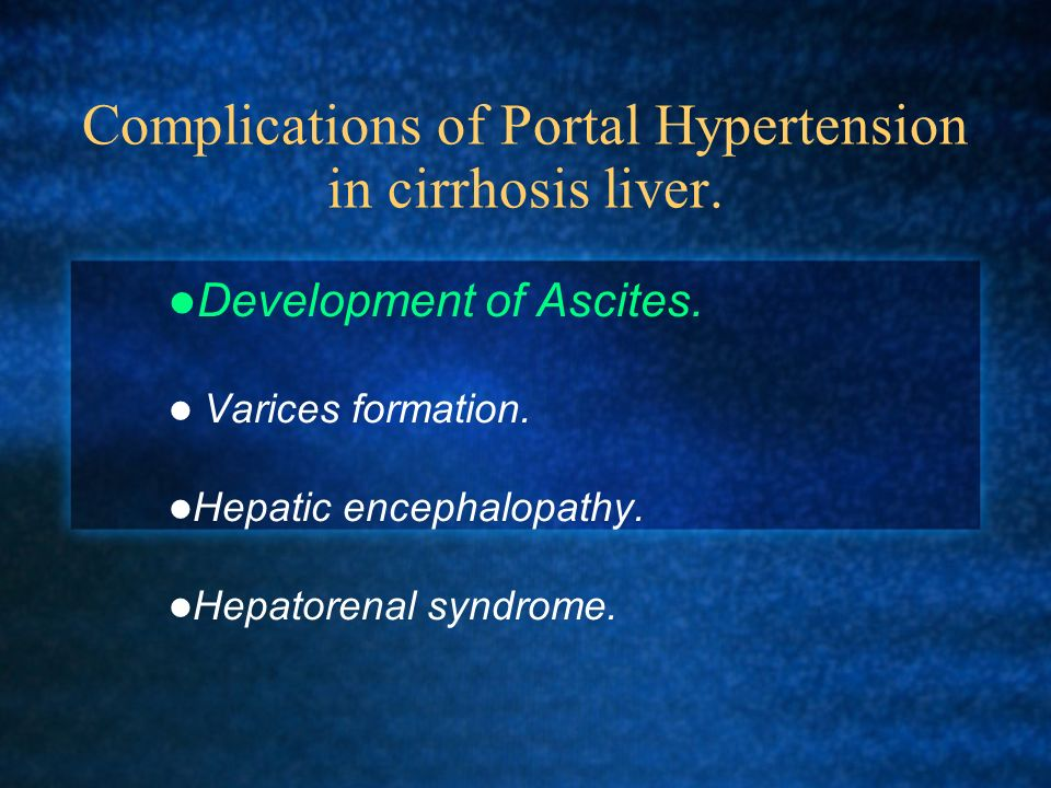 Complications of Portal Hypertension in cirrhosis liver. Development of Ascites. Varices formation. Hepatic encephalopathy. Hepatorenal syndrome.
