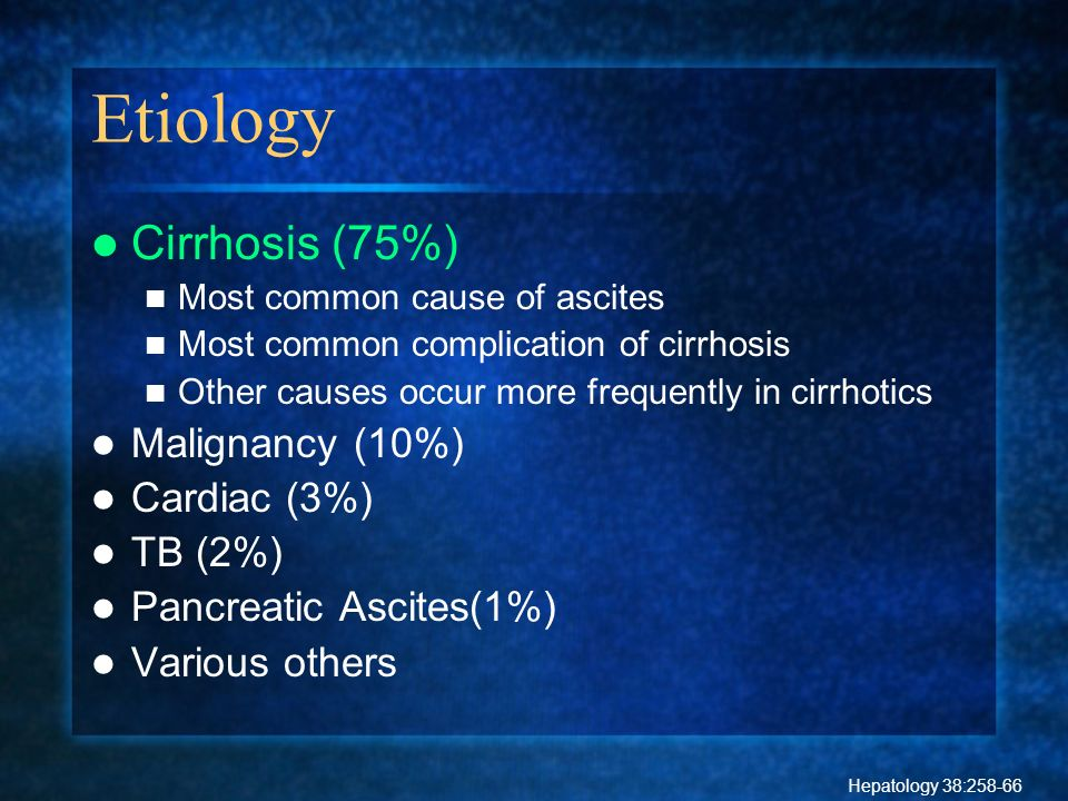 Etiology Cirrhosis (75%) Most common cause of ascites Most common complication of cirrhosis Other causes occur more frequently in cirrhotics Malignanc