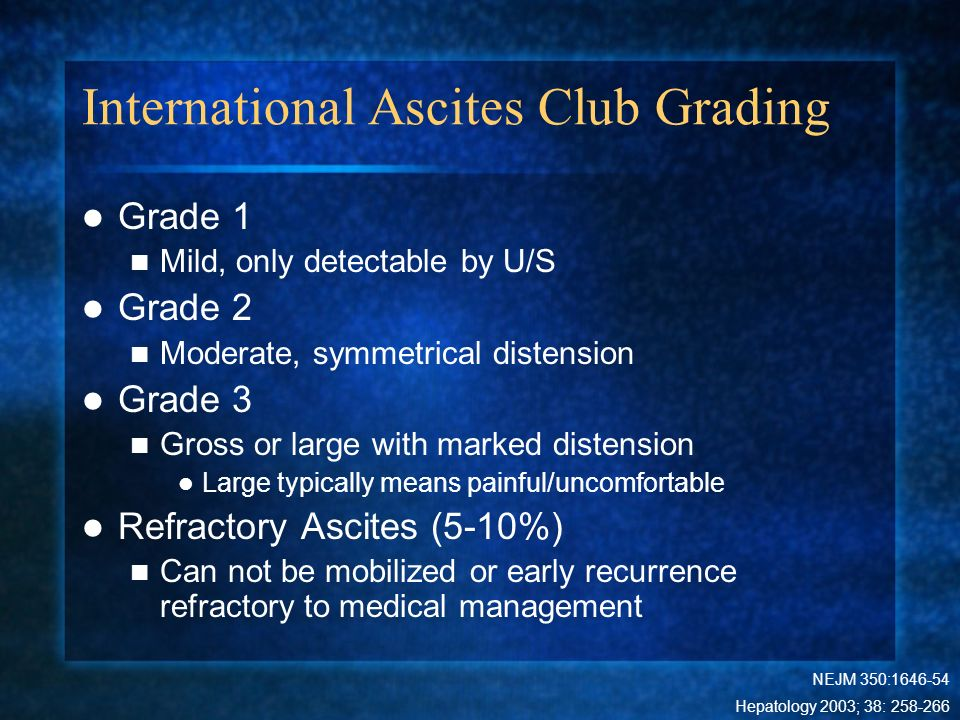 International Ascites Club Grading Grade 1 Mild, only detectable by U/S Grade 2 Moderate, symmetrical distension Grade 3 Gross or large with marked di