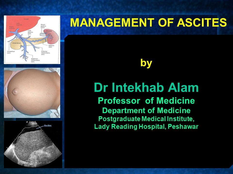 by Dr Intekhab Alam Professor of Medicine Department of Medicine Postgraduate Medical Institute, Lady Reading Hospital, Peshawar MANAGEMENT OF ASCITES