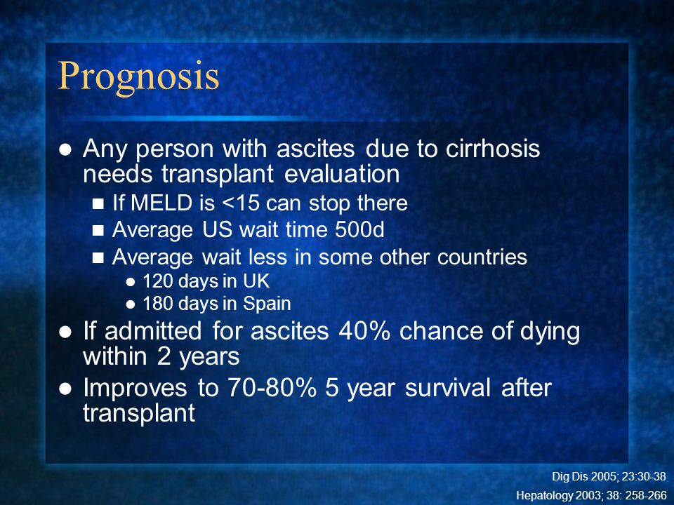 Prognosis Any person with ascites due to cirrhosis needs transplant evaluation If MELD is <15 can stop there Average US wait time 500d Average wait le