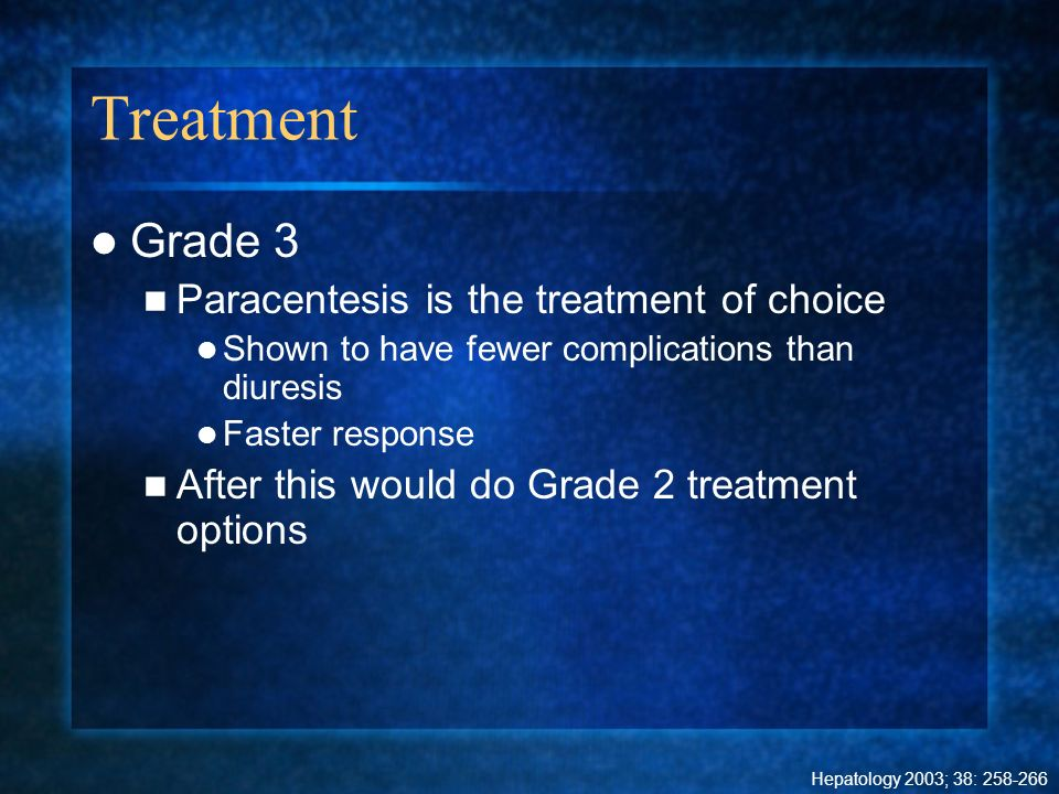Treatment Grade 3 Paracentesis is the treatment of choice Shown to have fewer complications than diuresis Faster response After this would do Grade 2