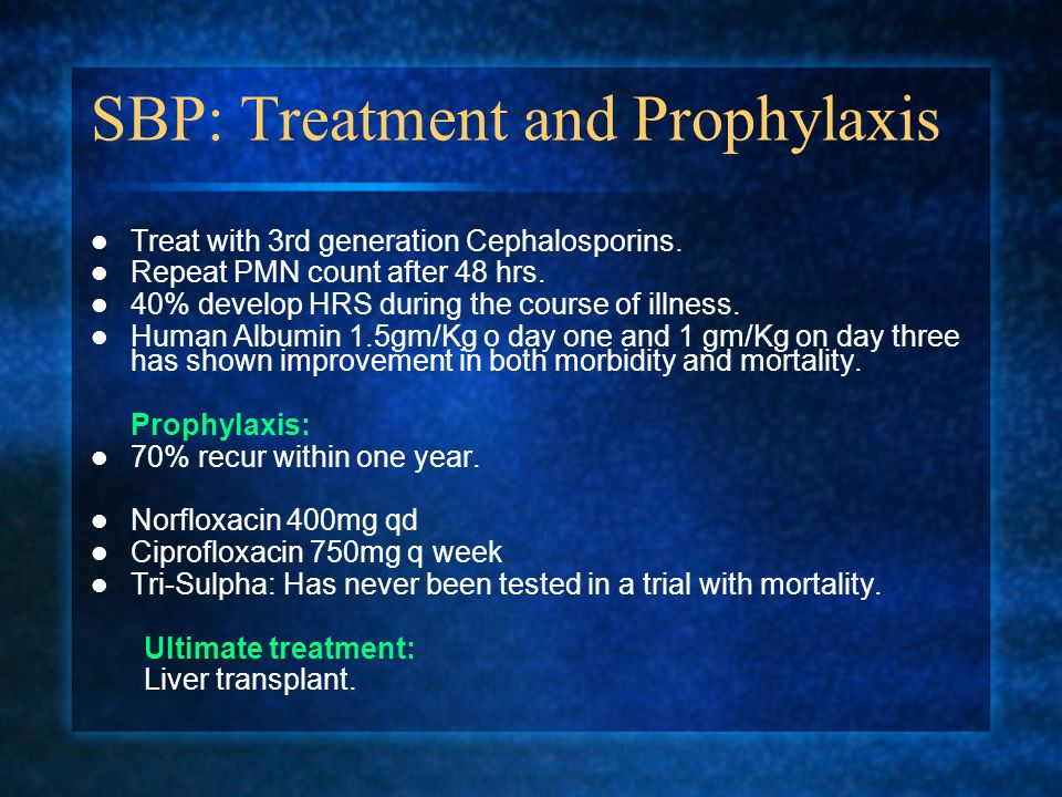 SBP: Treatment and Prophylaxis Treat with 3rd generation Cephalosporins. Repeat PMN count after 48 hrs. 40% develop HRS during the course of illness.