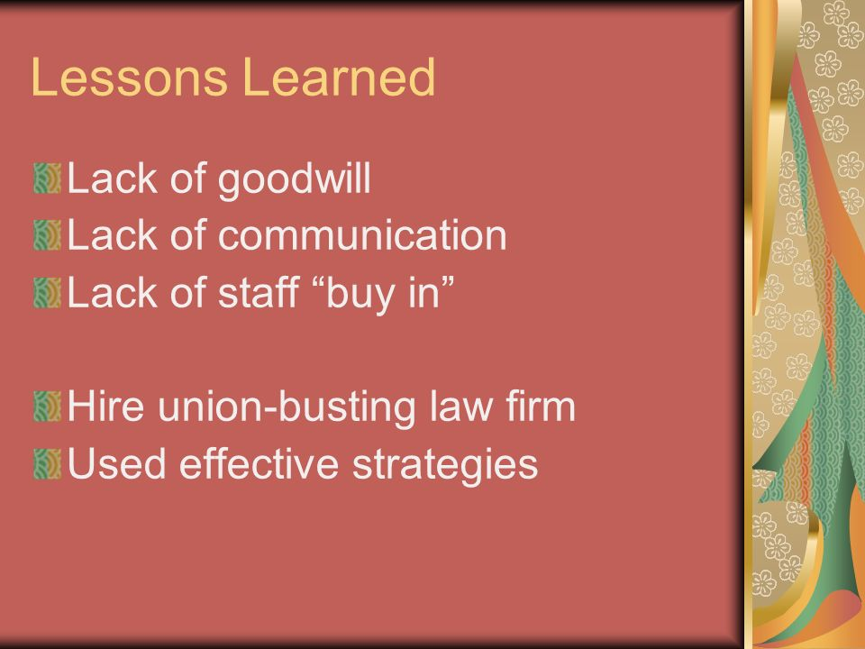 Lessons Learned Lack of goodwill Lack of communication Lack of staff buy in Hire union-busting law firm Used effective strategies