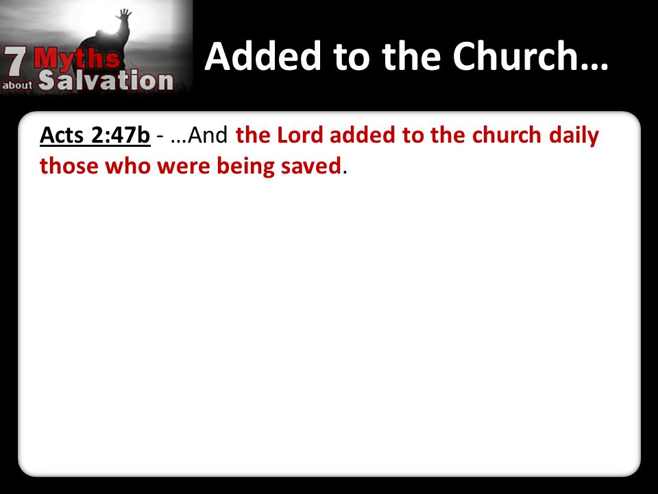 Added to the Church… Acts 2:47b - …And the Lord added to the church daily those who were being saved.