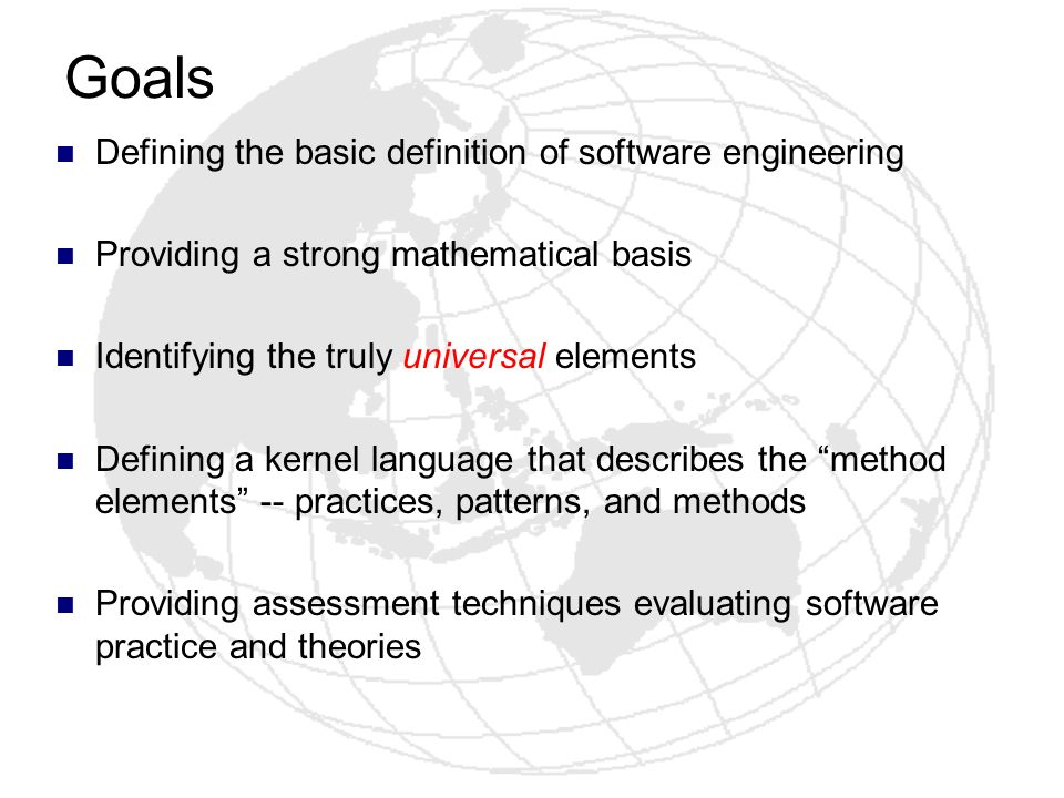 Goals Defining the basic definition of software engineering Providing a strong mathematical basis Identifying the truly universal elements Defining a
