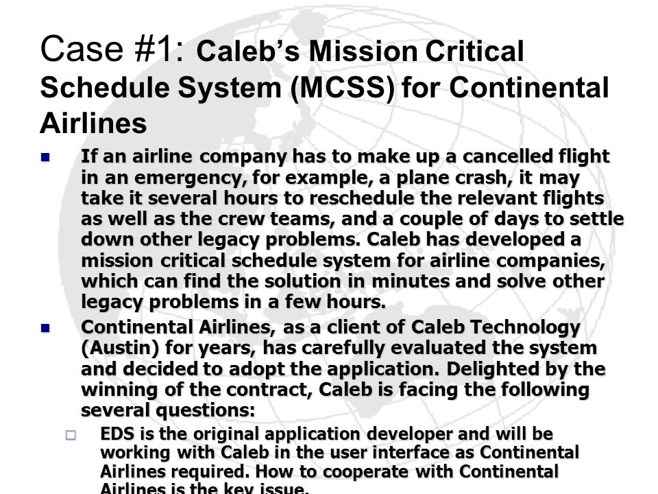 Case #1: Calebs Mission Critical Schedule System (MCSS) for Continental Airlines If an airline company has to make up a cancelled flight in an emergen
