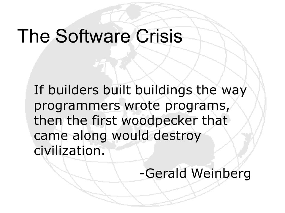 The Software Crisis If builders built buildings the way programmers wrote programs, then the first woodpecker that came along would destroy civilizati