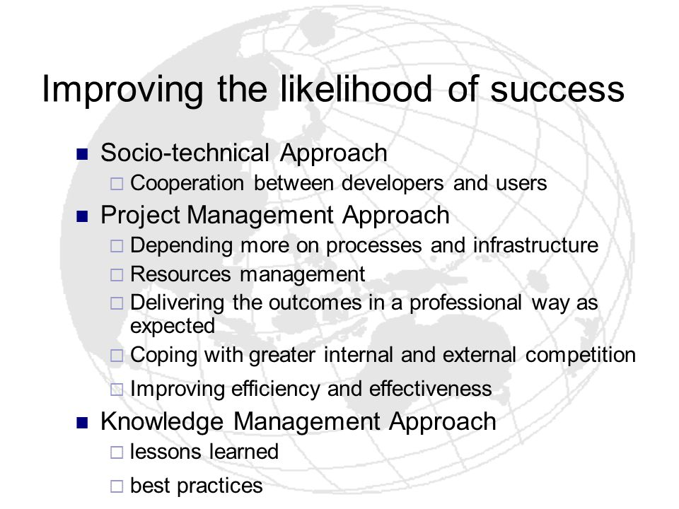 Improving the likelihood of success Socio-technical Approach Cooperation between developers and users Project Management Approach Depending more on pr
