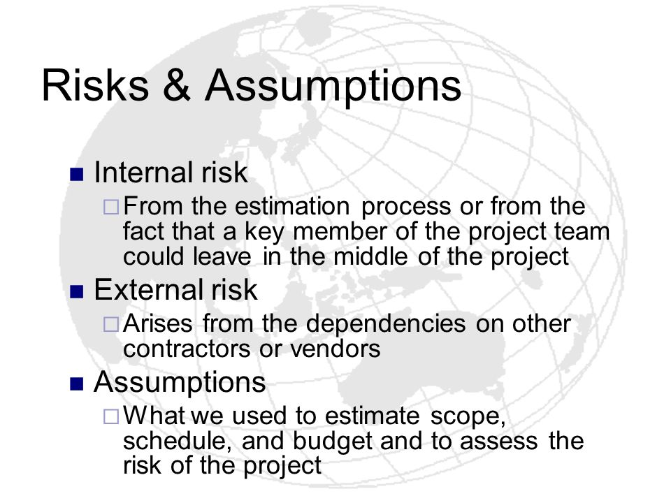 Risks & Assumptions Internal risk From the estimation process or from the fact that a key member of the project team could leave in the middle of the