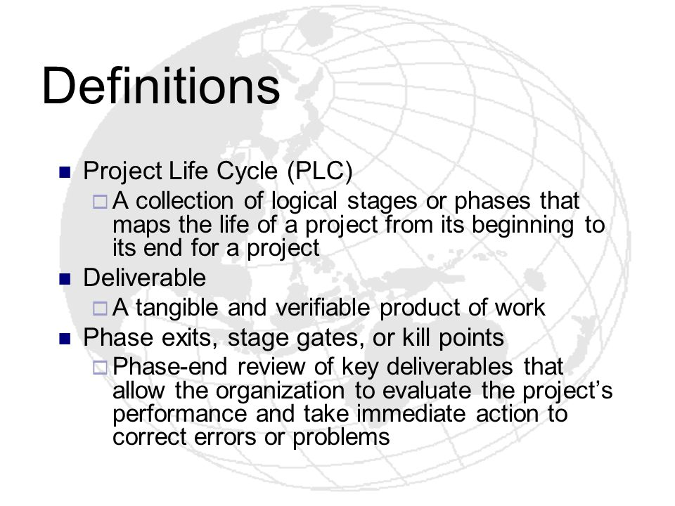 Definitions Project Life Cycle (PLC) A collection of logical stages or phases that maps the life of a project from its beginning to its end for a proj