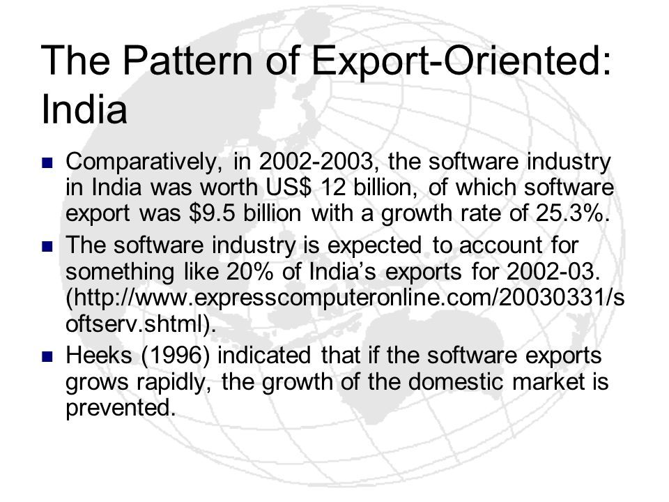 The Pattern of Export-Oriented: India Comparatively, in 2002-2003, the software industry in India was worth US$ 12 billion, of which software export w