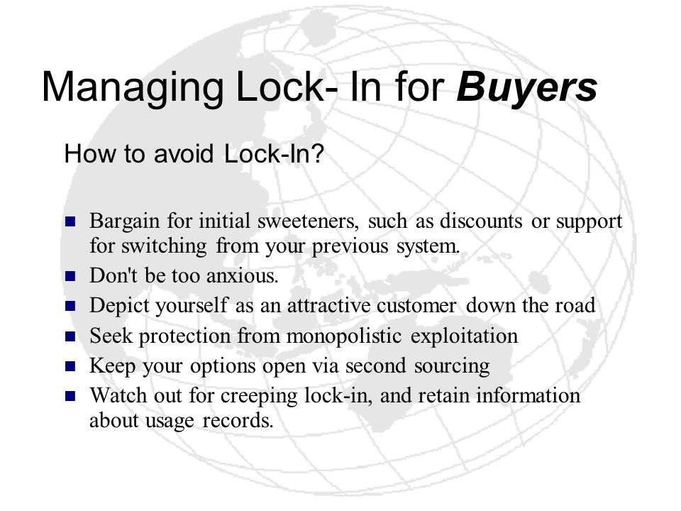 Managing Lock- In for Buyers How to avoid Lock-In? Bargain for initial sweeteners, such as discounts or support for switching from your previous syste