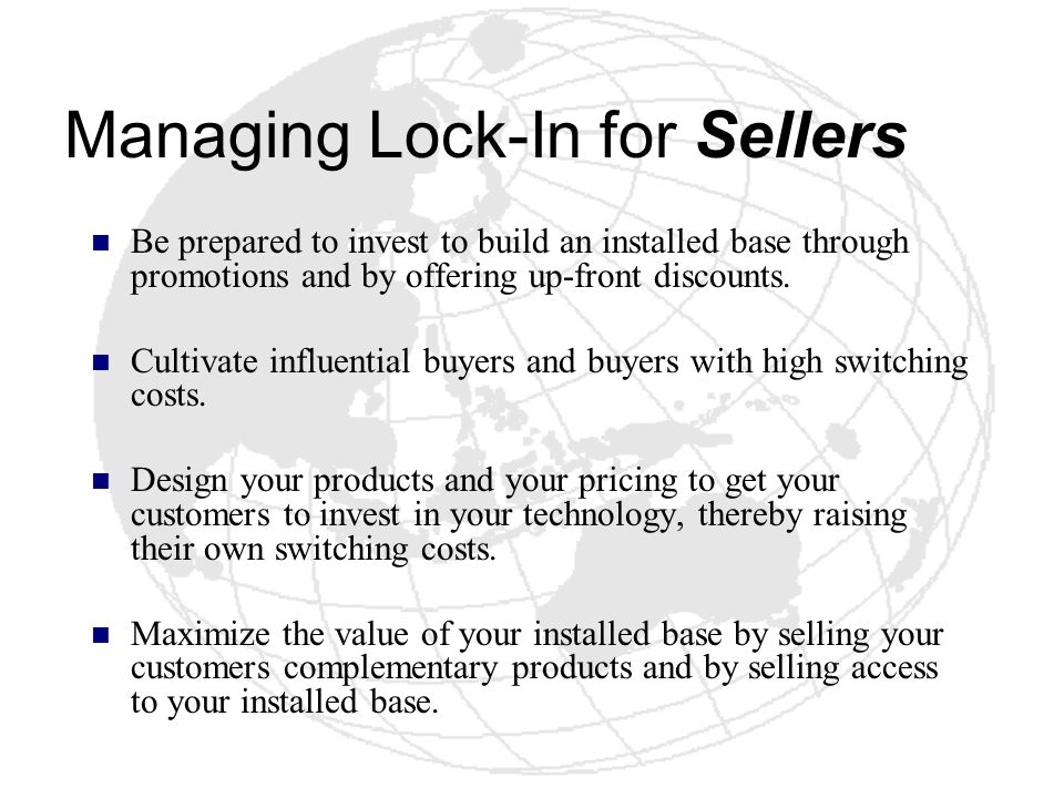 Managing Lock-In for Sellers Be prepared to invest to build an installed base through promotions and by offering up-front discounts. Cultivate influen