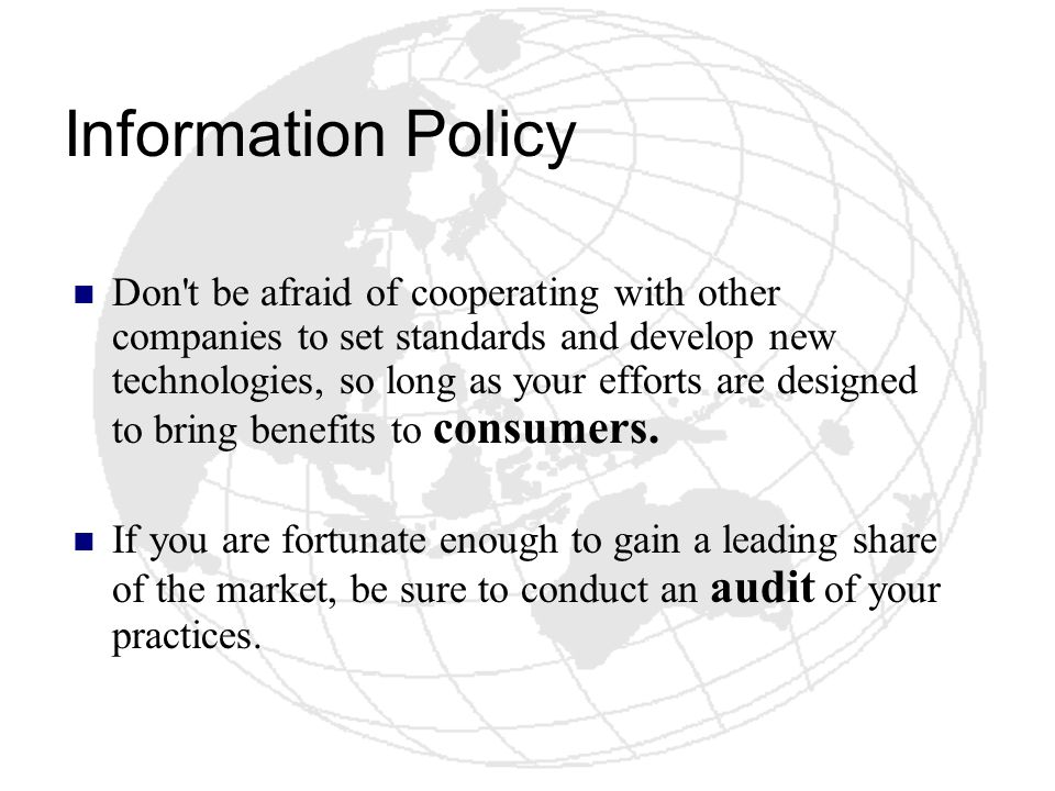 Information Policy Don't be afraid of cooperating with other companies to set standards and develop new technologies, so long as your efforts are desi