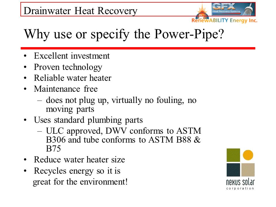 Drainwater Heat Recovery Why use or specify the Power-Pipe? Excellent investment Proven technology Reliable water heater Maintenance free –does not pl