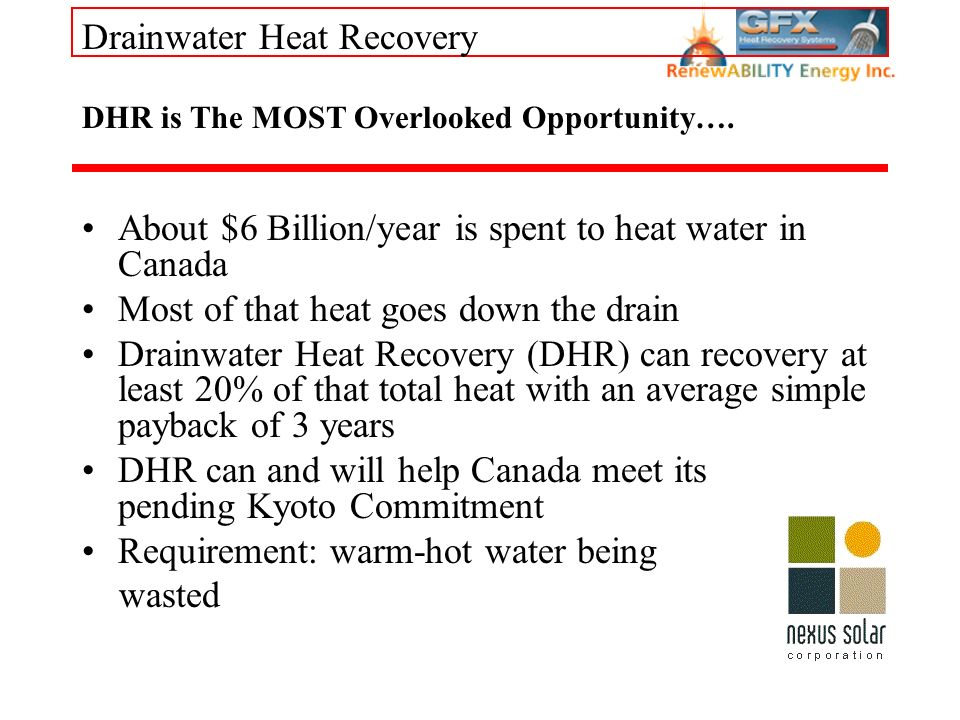 Drainwater Heat Recovery DHR is The MOST Overlooked Opportunity…. About $6 Billion/year is spent to heat water in Canada Most of that heat goes down t