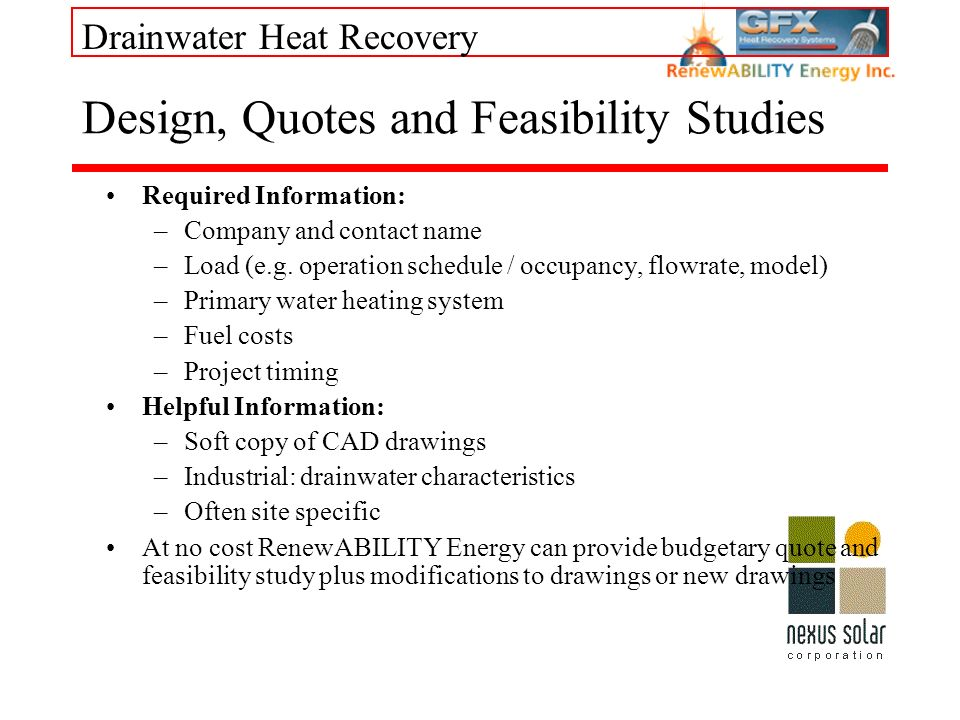 Drainwater Heat Recovery Design, Quotes and Feasibility Studies Required Information: –Company and contact name –Load (e.g. operation schedule / occup