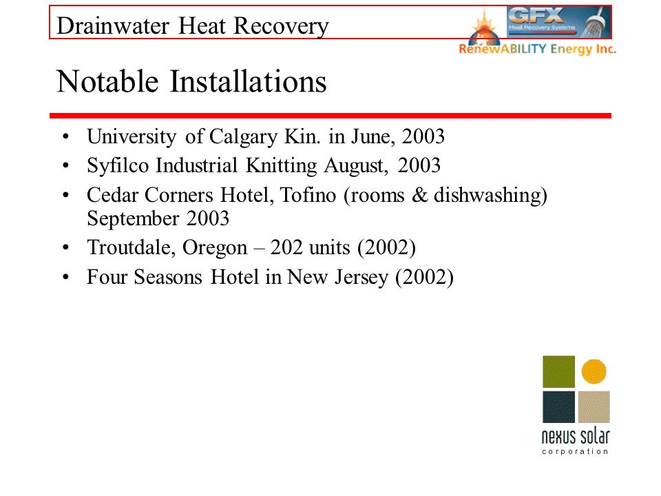 Drainwater Heat Recovery Notable Installations University of Calgary Kin. in June, 2003 Syfilco Industrial Knitting August, 2003 Cedar Corners Hotel,