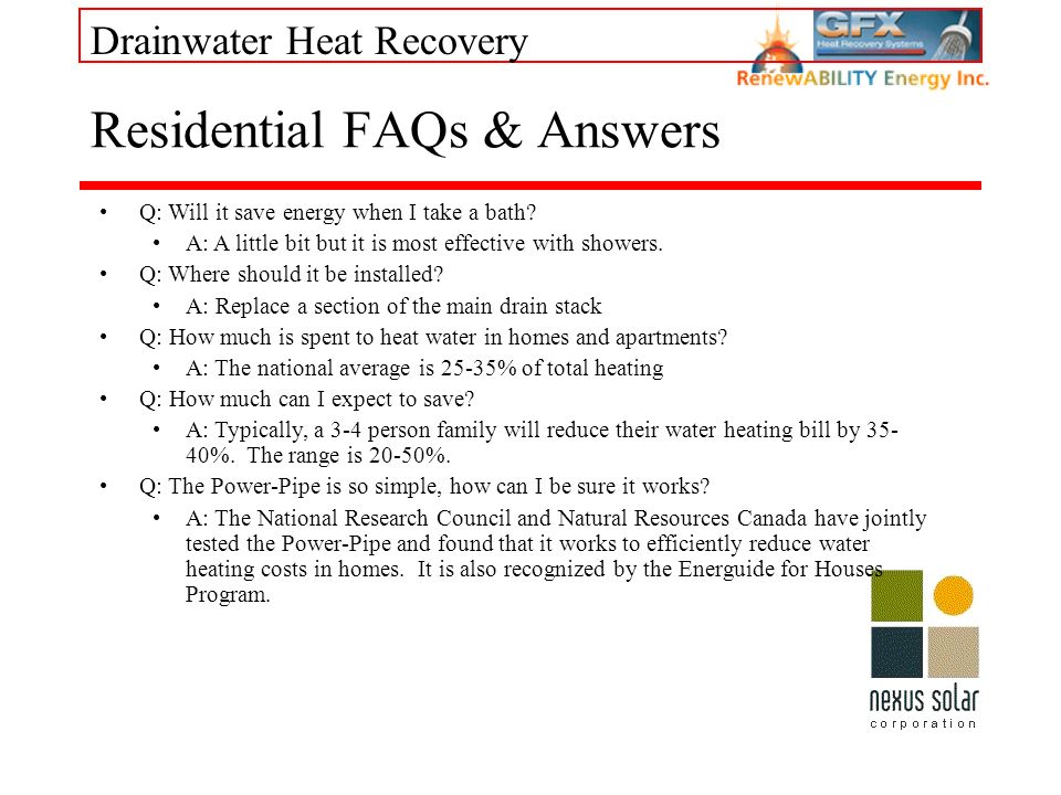 Drainwater Heat Recovery Residential FAQs & Answers Q: Will it save energy when I take a bath? A: A little bit but it is most effective with showers.