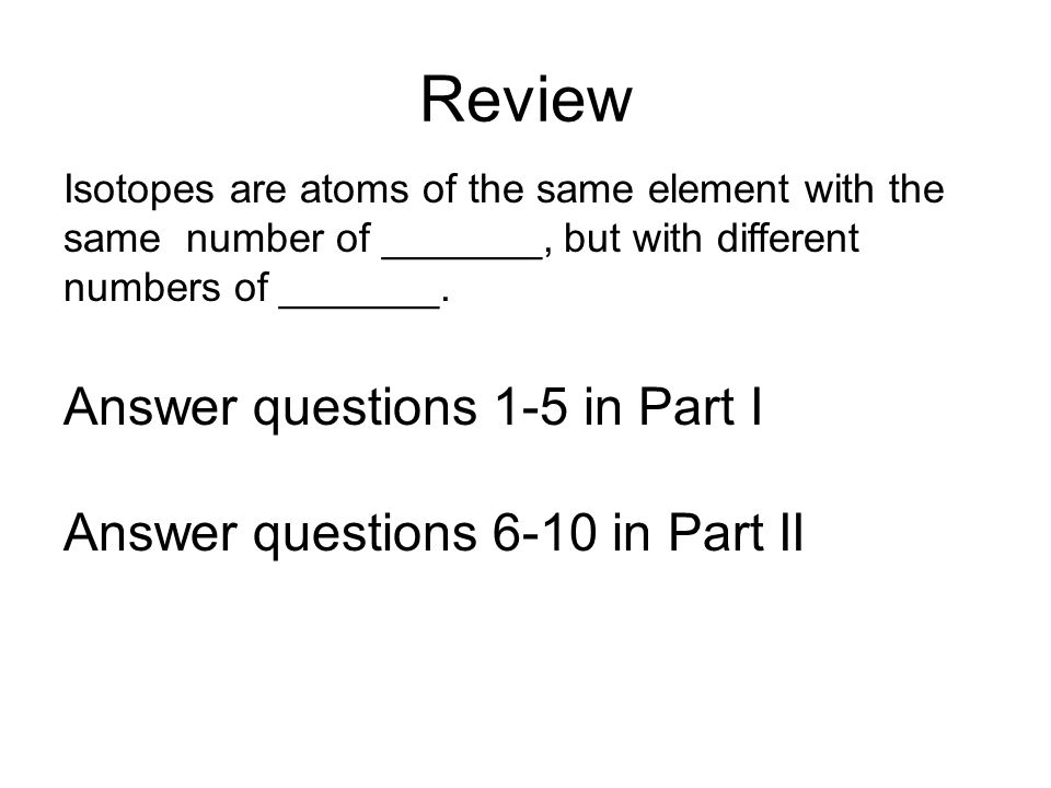 Review Isotopes are atoms of the same element with the same number of _______, but with different numbers of _______. Answer questions 1-5 in Part I A