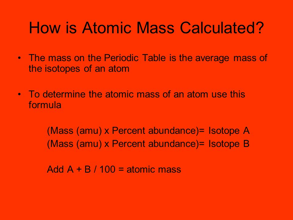 How is Atomic Mass Calculated? The mass on the Periodic Table is the average mass of the isotopes of an atom To determine the atomic mass of an atom u