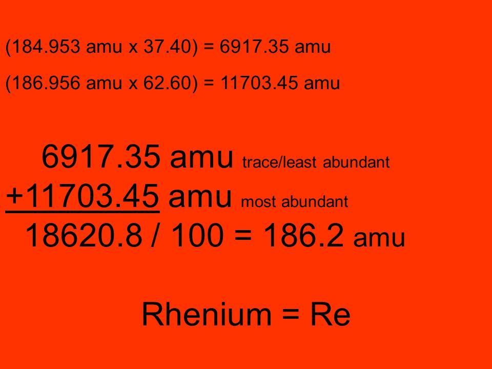 (184.953 amu x 37.40) = 6917.35 amu (186.956 amu x 62.60) = 11703.45 amu 6917.35 amu trace/least abundant +11703.45 amu most abundant 18620.8 / 100 =