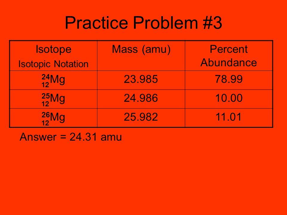Practice Problem #3 Answer = 24.31 amu Isotope Isotopic Notation Mass (amu)Percent Abundance 24 Mg23.98578.99 25 Mg24.98610.00 26 Mg25.98211.01 12