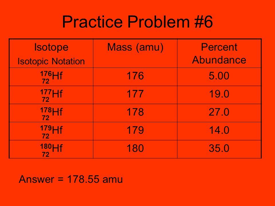 Practice Problem #6 Answer = 178.55 amu Isotope Isotopic Notation Mass (amu)Percent Abundance 176 Hf1765.00 177 Hf17719.0 178 Hf17827.0 179 Hf17914.0