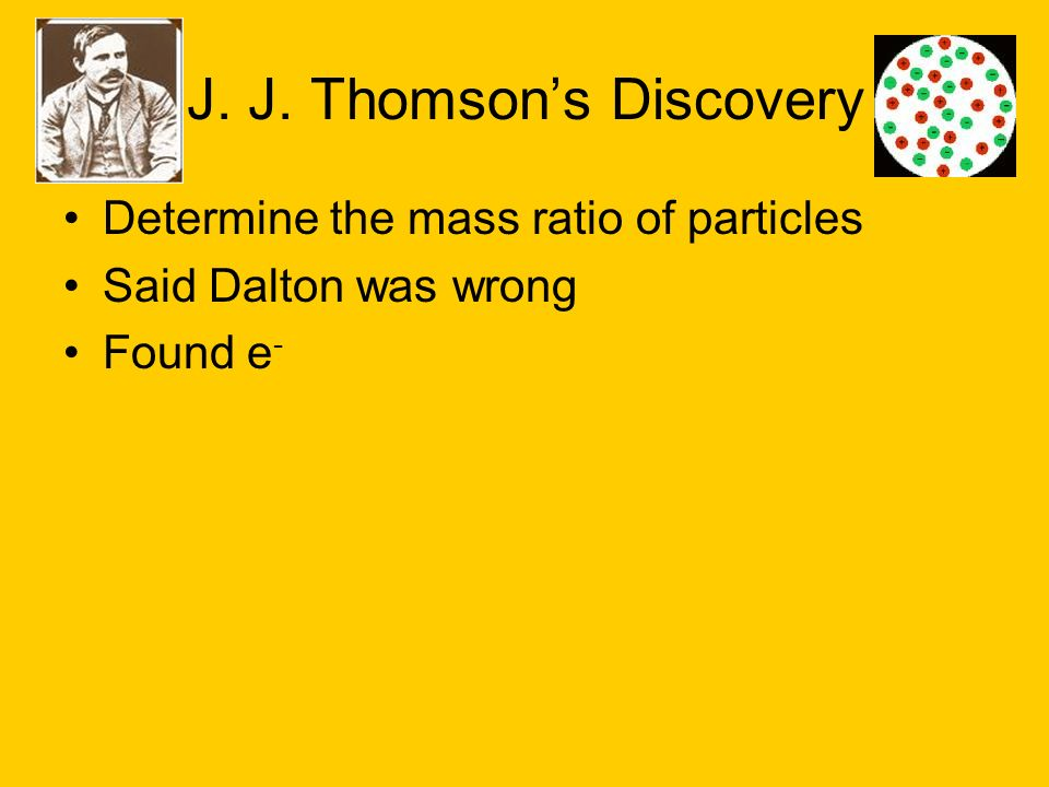 J. J. Thomsons Discovery Determine the mass ratio of particles Said Dalton was wrong Found e -