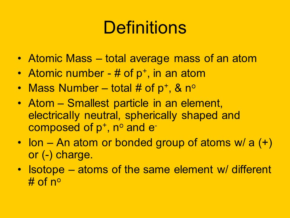 Definitions Atomic Mass – total average mass of an atom Atomic number - # of p +, in an atom Mass Number – total # of p +, & n o Atom – Smallest parti