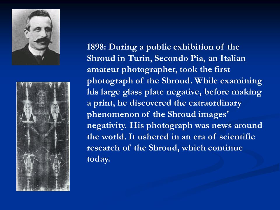 1898: During a public exhibition of the Shroud in Turin, Secondo Pia, an Italian amateur photographer, took the first photograph of the Shroud. While